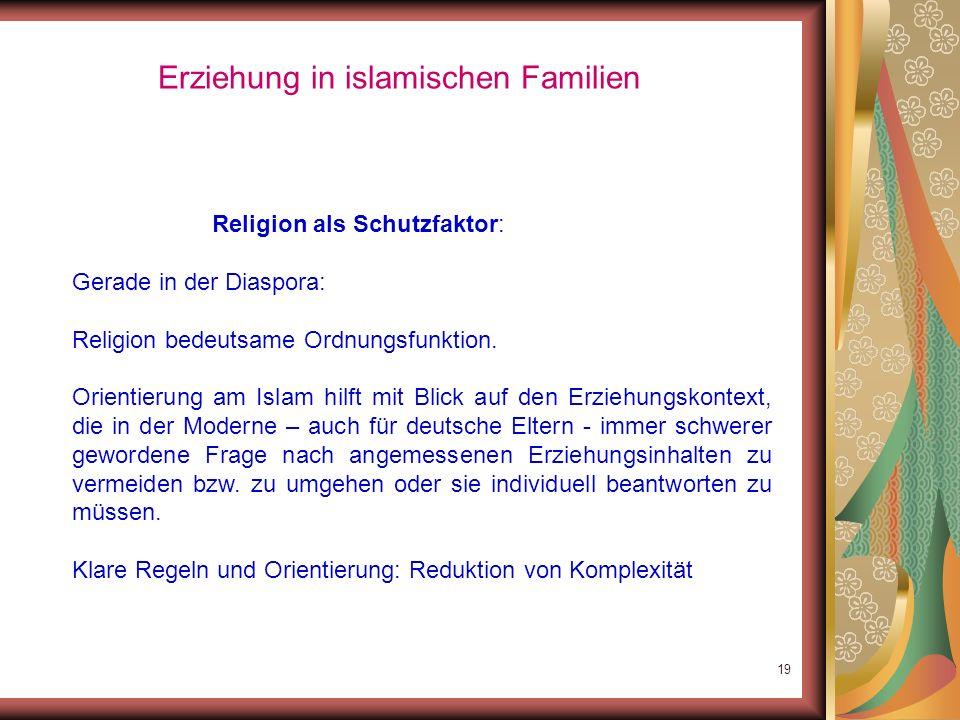 18 Erziehung in islamischen Familien Religion als Schutzfaktor Funktion von Moscheen: eigene Identität unter seinesgleichen bewahren und bestärkten; p