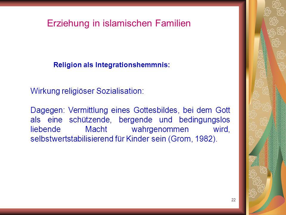 21 Erziehung in islamischen Familien Religion als Integrationshemmnis: Wirkung religiöser Sozialisation: Angstbesetzte religiöse Sozialisation (Gott a