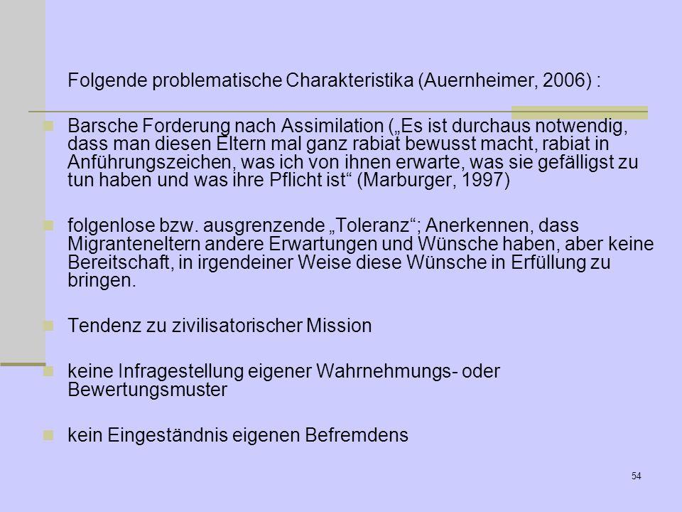 53 Folgende problematische Charakteristika (Auernheimer, 2006): Fixierung auf fremde Mentalitäten oder Sitten: kulturdeterministisches Weltbild Differ