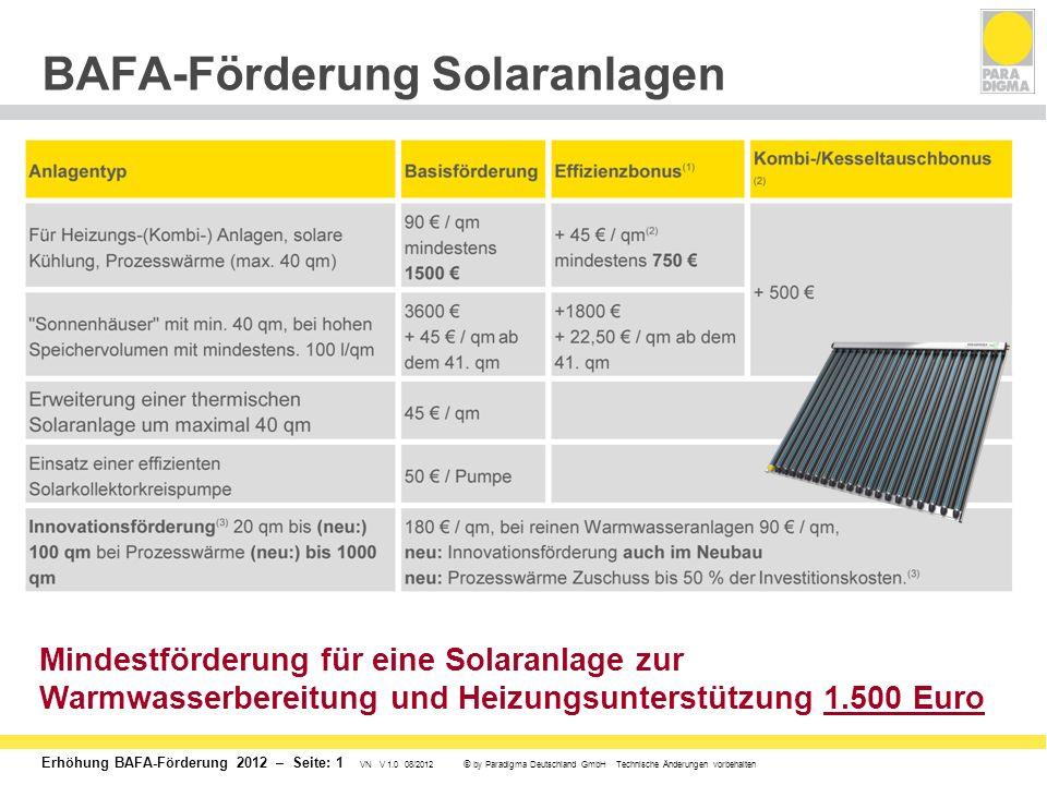 Erhöhung BAFA-Förderung 2012 – Seite: 1 VN V 1.0 08/2012 © by Paradigma Deutschland GmbH Technische Änderungen vorbehalten BAFA-Förderung Solaranlagen Mindestförderung für eine Solaranlage zur Warmwasserbereitung und Heizungsunterstützung 1.500 Euro
