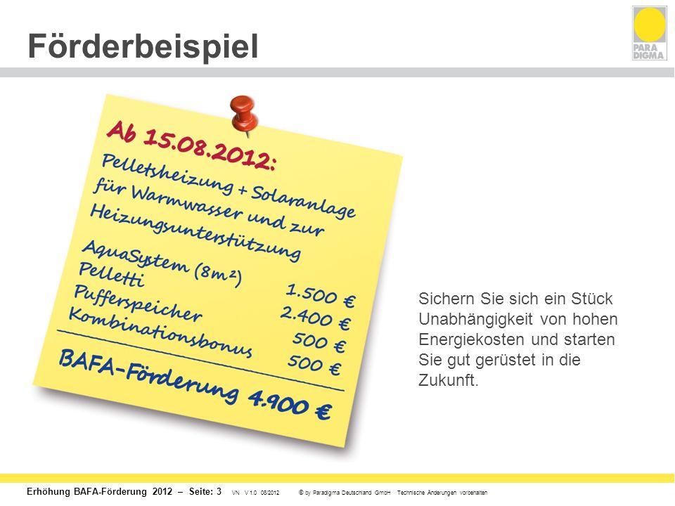 Erhöhung BAFA-Förderung 2012 – Seite: 3 VN V 1.0 08/2012 © by Paradigma Deutschland GmbH Technische Änderungen vorbehalten Förderbeispiel Sichern Sie sich ein Stück Unabhängigkeit von hohen Energiekosten und starten Sie gut gerüstet in die Zukunft.
