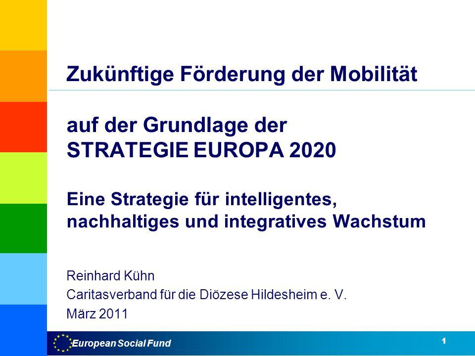 European Social Fund Zukünftige Förderung der Mobilität auf der Grundlage der STRATEGIE EUROPA 2020 Eine Strategie für intelligentes, nachhaltiges und integratives Wachstum Reinhard Kühn Caritasverband für die Diözese Hildesheim e.
