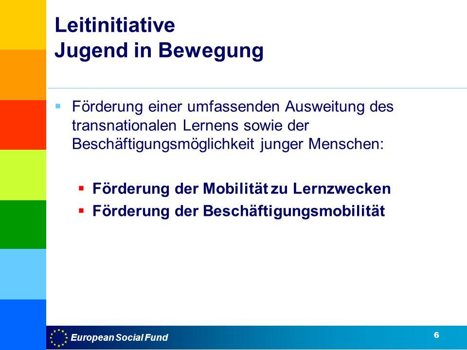 European Social Fund Leitinitiative Jugend in Bewegung Förderung einer umfassenden Ausweitung des transnationalen Lernens sowie der Beschäftigungsmöglichkeit junger Menschen: Förderung der Mobilität zu Lernzwecken Förderung der Beschäftigungsmobilität 6