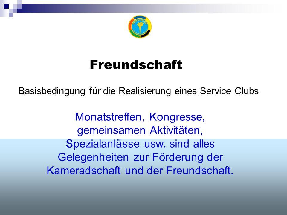 Freundschaft Basisbedingung für die Realisierung eines Service Clubs Monatstreffen, Kongresse, gemeinsamen Aktivitäten, Spezialanlässe usw.