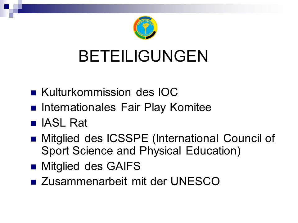 BETEILIGUNGEN Kulturkommission des IOC Internationales Fair Play Komitee IASL Rat Mitglied des ICSSPE (International Council of Sport Science and Physical Education) Mitglied des GAIFS Zusammenarbeit mit der UNESCO