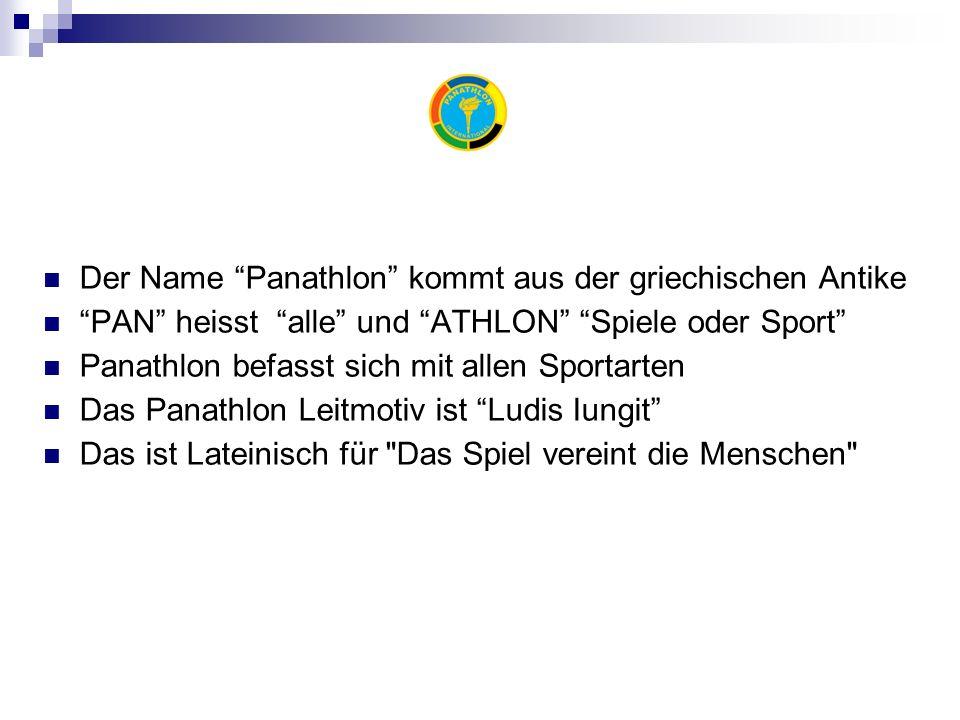 Der Name Panathlon kommt aus der griechischen Antike PAN heisst alle und ATHLON Spiele oder Sport Panathlon befasst sich mit allen Sportarten Das Panathlon Leitmotiv ist Ludis Iungit Das ist Lateinisch für Das Spiel vereint die Menschen