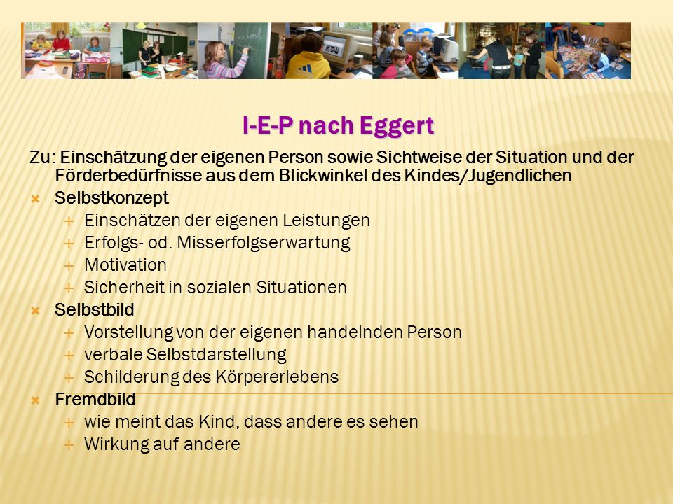 I-E-P nach Eggert Zu: Einschätzung der eigenen Person sowie Sichtweise der Situation und der Förderbedürfnisse aus dem Blickwinkel des Kindes/Jugendlichen Selbstkonzept Einschätzen der eigenen Leistungen Erfolgs od.