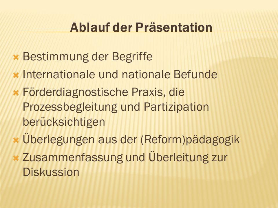 Ablauf der Präsentation Bestimmung der Begriffe Internationale und nationale Befunde Förderdiagnostische Praxis, die Prozessbegleitung und Partizipation berücksichtigen Überlegungen aus der (Reform)pädagogik Zusammenfassung und Überleitung zur Diskussion