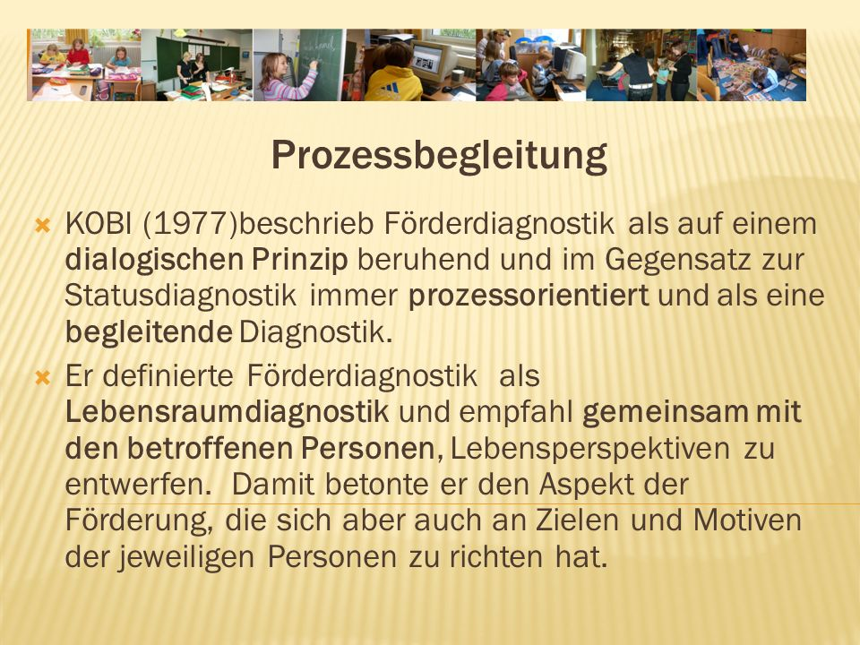Prozessbegleitung KOBI (1977)beschrieb Förderdiagnostik als auf einem dialogischen Prinzip beruhend und im Gegensatz zur Statusdiagnostik immer prozessorientiert und als eine begleitende Diagnostik.