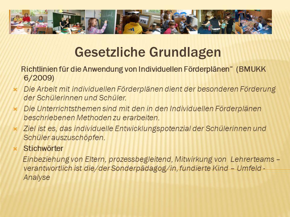 Gesetzliche Grundlagen Richtlinien für die Anwendung von Individuellen Förderplänen (BMUKK 6/2009) Die Arbeit mit individuellen Förderplänen dient der besonderen Förderung der Schülerinnen und Schüler.