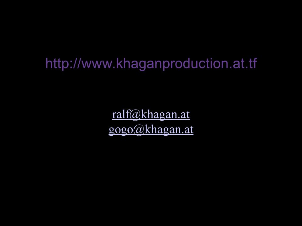 30 http://www.khaganproduction.at.tf ralf@khagan.at gogo@khagan.at Kontakt