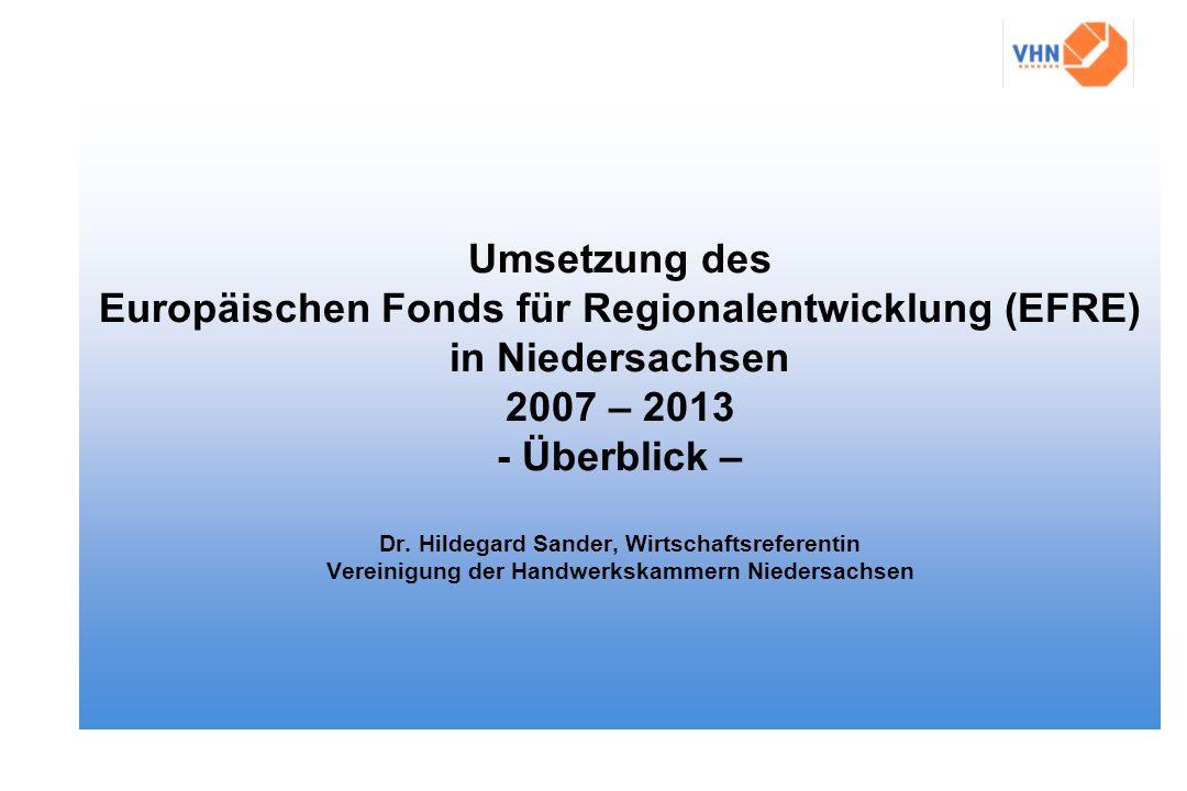 Umsetzung des Europäischen Fonds für Regionalentwicklung (EFRE) in Niedersachsen 2007 – 2013 - Überblick – Dr. Hildegard Sander, Wirtschaftsreferentin