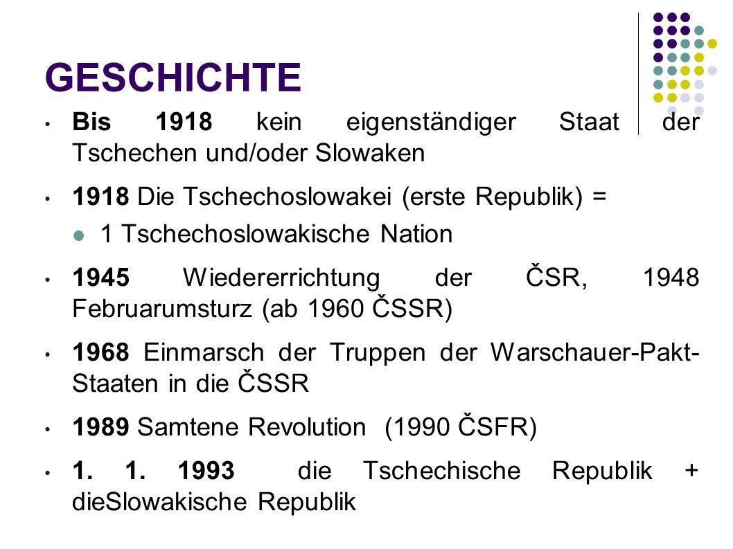 GESCHICHTE Bis 1918 kein eigenständiger Staat der Tschechen und/oder Slowaken 1918 Die Tschechoslowakei (erste Republik) = 1 Tschechoslowakische Natio