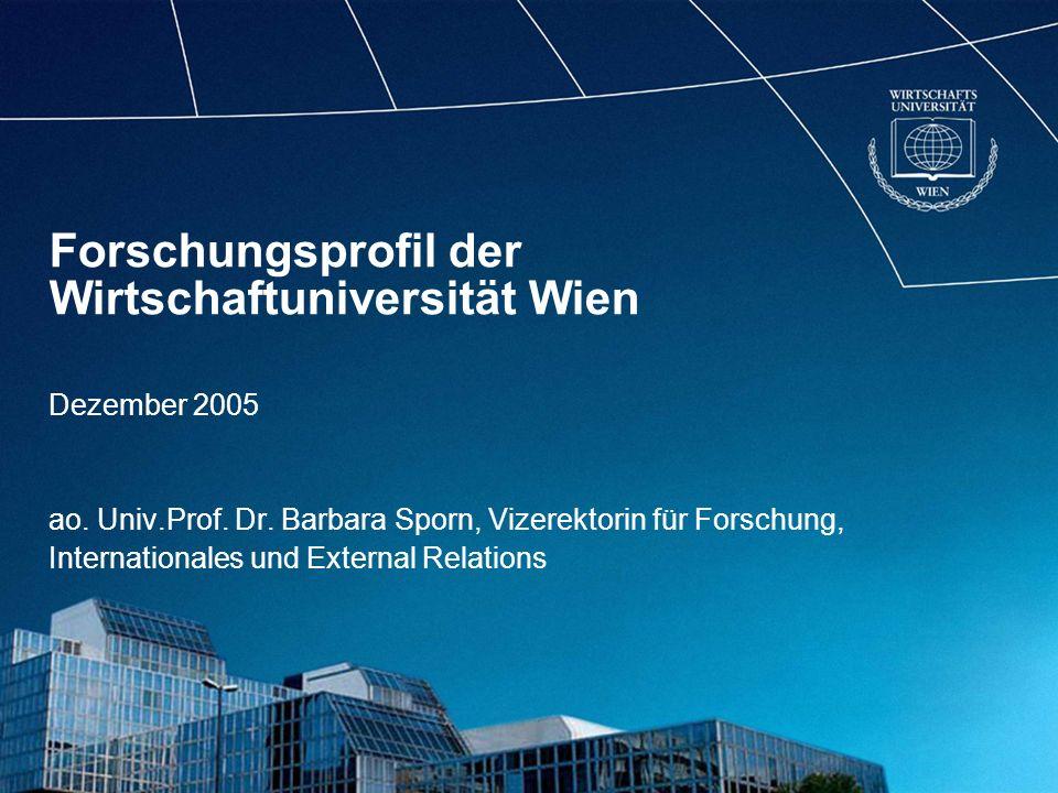 Forschungsprofil der Wirtschaftuniversität Wien Dezember 2005 ao. Univ.Prof. Dr. Barbara Sporn, Vizerektorin für Forschung, Internationales und Extern