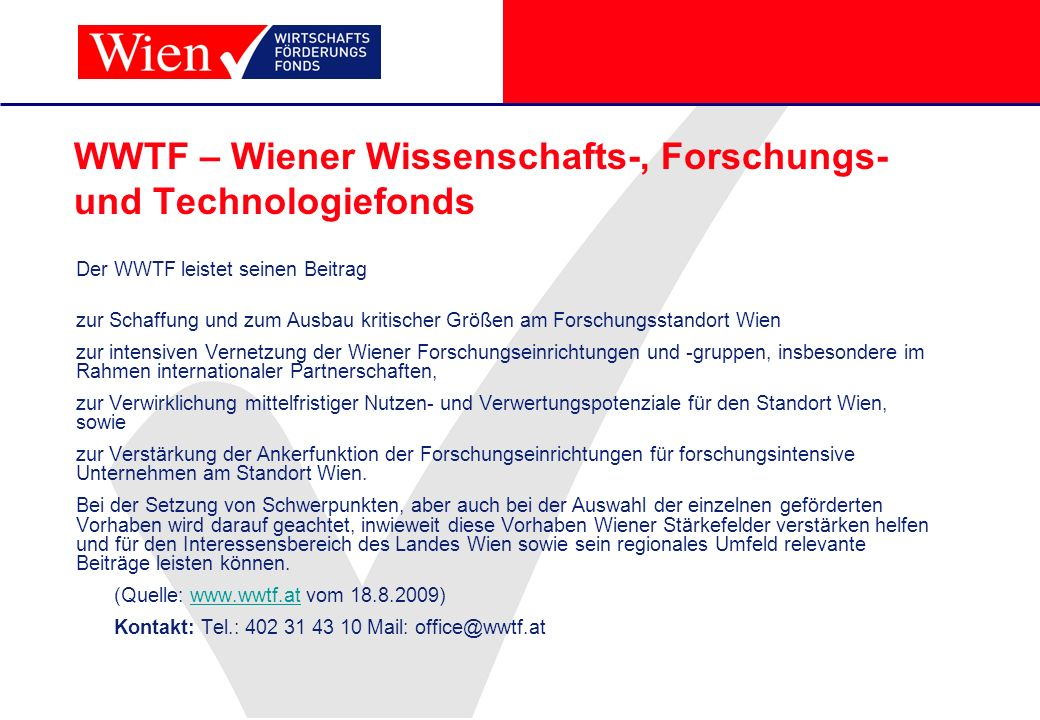 WWTF – Wiener Wissenschafts-, Forschungs- und Technologiefonds Der WWTF leistet seinen Beitrag zur Schaffung und zum Ausbau kritischer Größen am Forsc