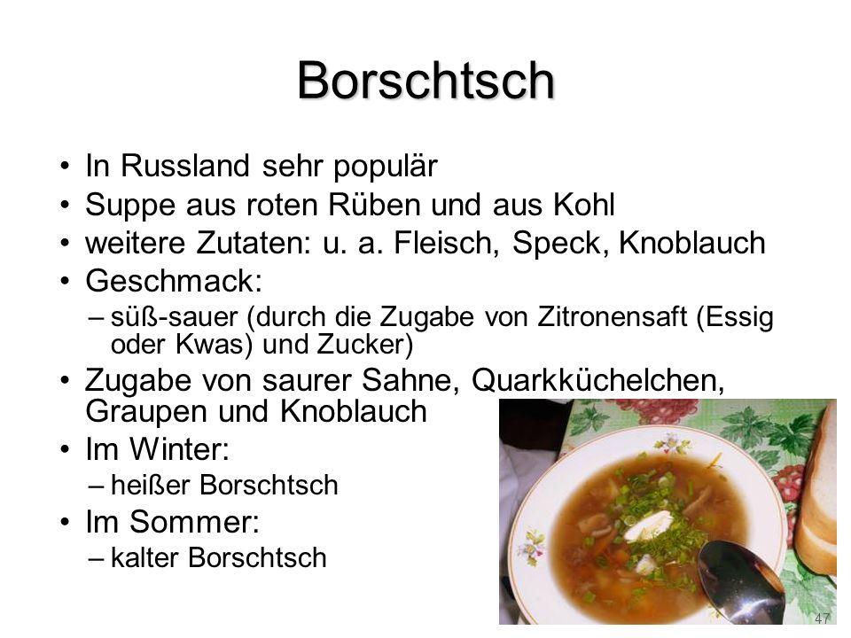Borschtsch In Russland sehr populär Suppe aus roten Rüben und aus Kohl weitere Zutaten: u. a. Fleisch, Speck, Knoblauch Geschmack: –süß-sauer (durch d