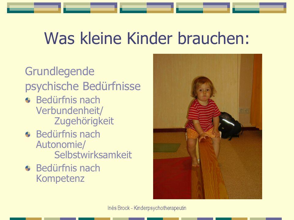 Inés Brock - Kinderpsychotherapeutin Was kleine Kinder brauchen: Grundlegende psychische Bedürfnisse Bedürfnis nach Verbundenheit/ Zugehörigkeit Bedür
