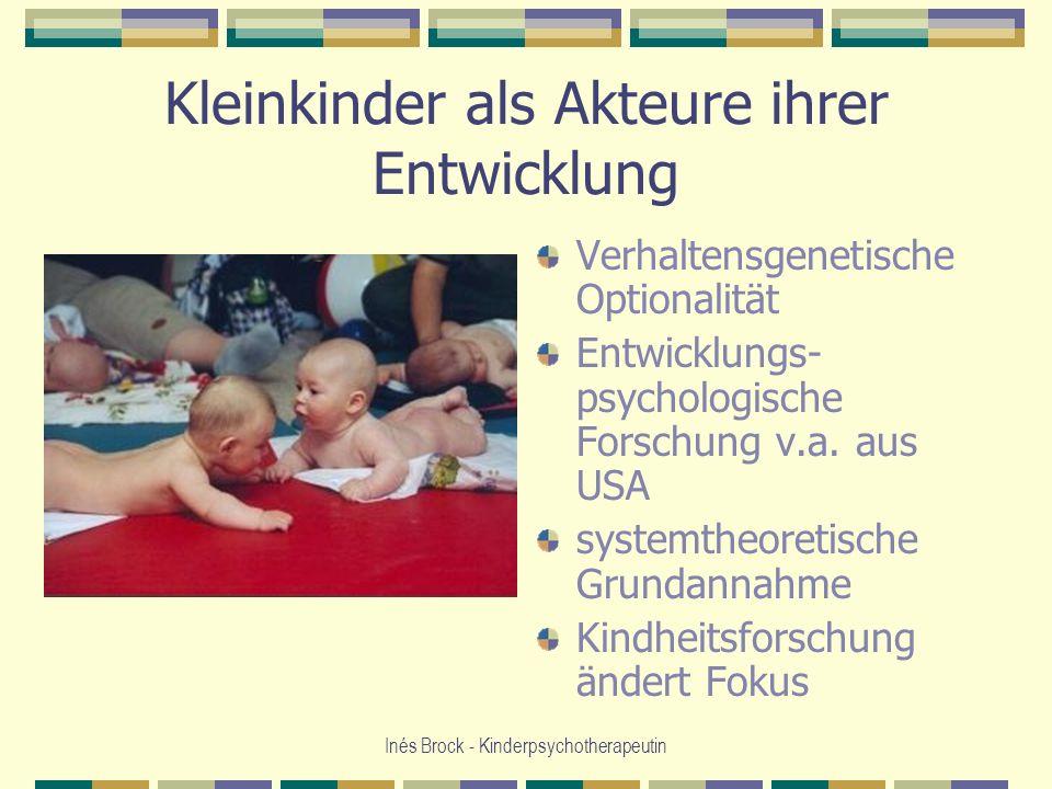 Inés Brock - Kinderpsychotherapeutin Kleinkinder als Akteure ihrer Entwicklung Verhaltensgenetische Optionalität Entwicklungs- psychologische Forschun
