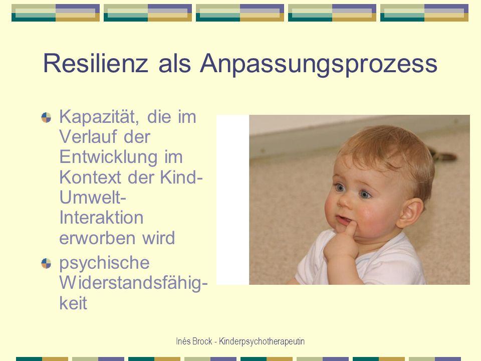 Inés Brock - Kinderpsychotherapeutin Resilienz als Anpassungsprozess Kapazität, die im Verlauf der Entwicklung im Kontext der Kind- Umwelt- Interaktio