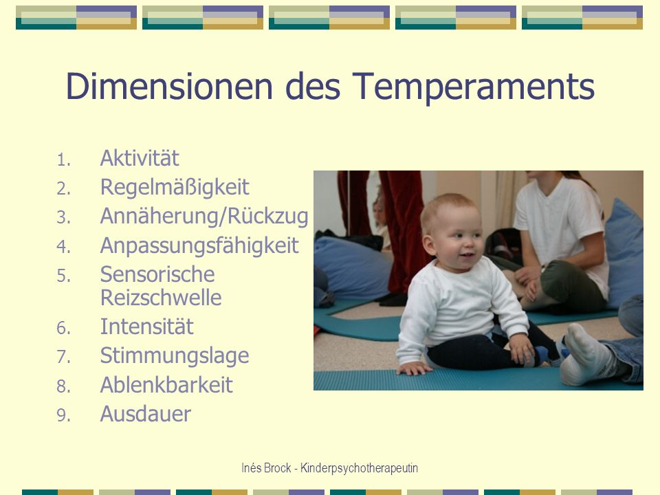 Inés Brock - Kinderpsychotherapeutin Dimensionen des Temperaments 1. Aktivität 2. Regelmäßigkeit 3. Annäherung/Rückzug 4. Anpassungsfähigkeit 5. Senso