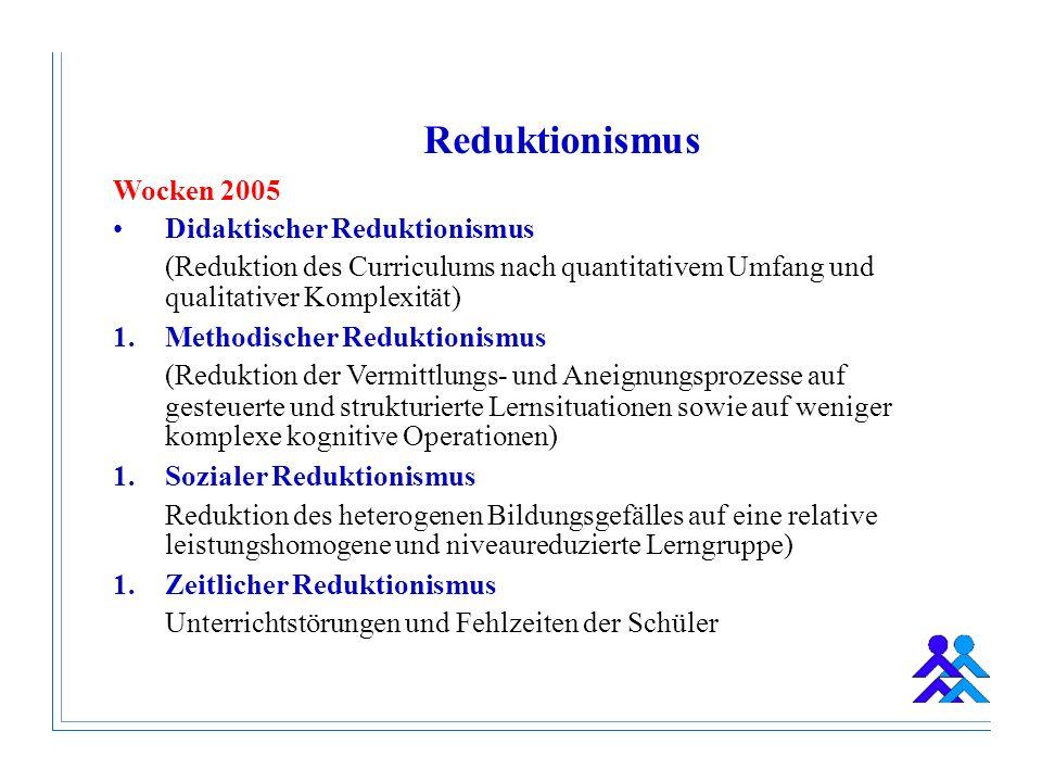 Wocken 2005 Didaktischer Reduktionismus (Reduktion des Curriculums nach quantitativem Umfang und qualitativer Komplexität) 1.Methodischer Reduktionismus (Reduktion der Vermittlungs- und Aneignungsprozesse auf gesteuerte und strukturierte Lernsituationen sowie auf weniger komplexe kognitive Operationen) 1.Sozialer Reduktionismus Reduktion des heterogenen Bildungsgefälles auf eine relative leistungshomogene und niveaureduzierte Lerngruppe) 1.Zeitlicher Reduktionismus Unterrichtstörungen und Fehlzeiten der Schüler Reduktionismus
