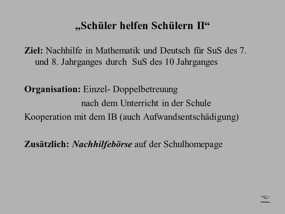 Schüler helfen Schülern II Ziel: Nachhilfe in Mathematik und Deutsch für SuS des 7. und 8. Jahrganges durch SuS des 10 Jahrganges Organisation: Einzel
