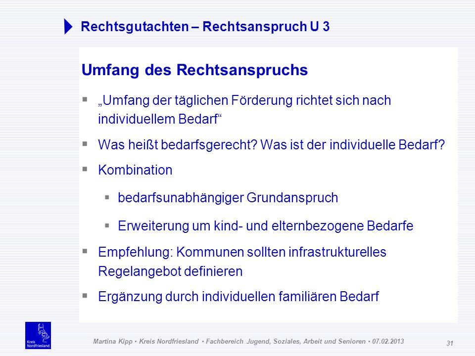 Martina Kipp Kreis Nordfriesland Fachbereich Jugend, Soziales, Arbeit und Senioren 07.02.2013 31 Rechtsgutachten – Rechtsanspruch U 3 Umfang des Recht