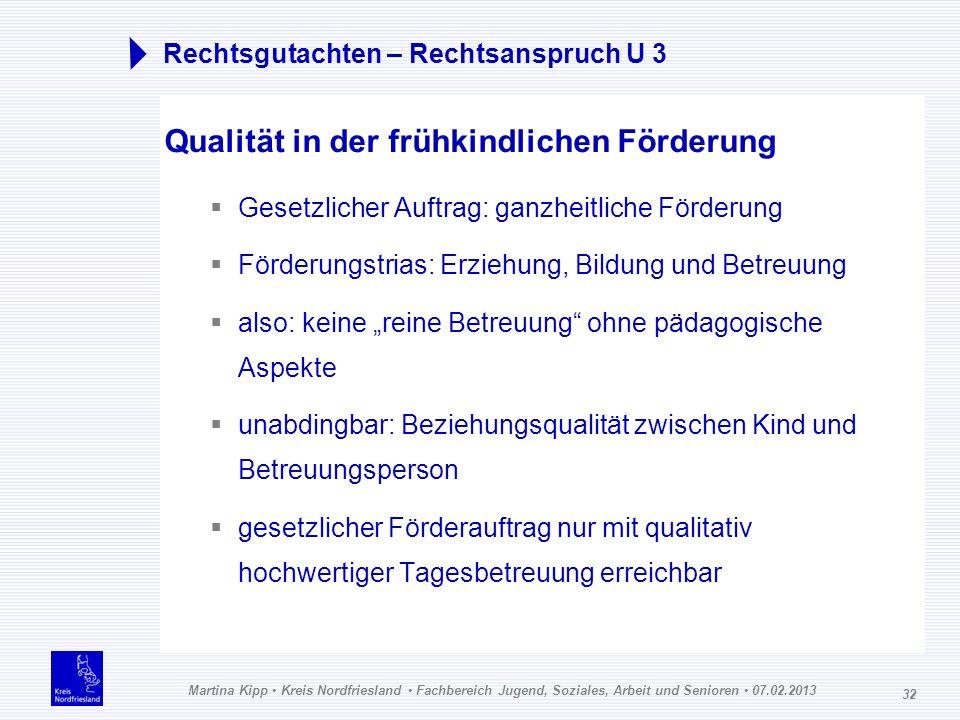 Martina Kipp Kreis Nordfriesland Fachbereich Jugend, Soziales, Arbeit und Senioren 07.02.2013 32 Rechtsgutachten – Rechtsanspruch U 3 Qualität in der