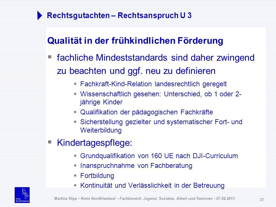 Martina Kipp Kreis Nordfriesland Fachbereich Jugend, Soziales, Arbeit und Senioren 07.02.2013 33 Rechtsgutachten – Rechtsanspruch U 3 Qualität in der