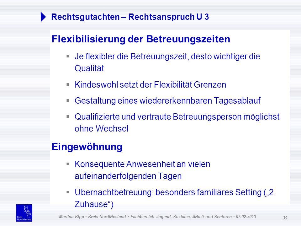 Martina Kipp Kreis Nordfriesland Fachbereich Jugend, Soziales, Arbeit und Senioren 07.02.2013 39 Rechtsgutachten – Rechtsanspruch U 3 Flexibilisierung