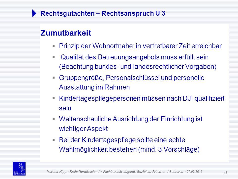 Martina Kipp Kreis Nordfriesland Fachbereich Jugend, Soziales, Arbeit und Senioren 07.02.2013 42 Rechtsgutachten – Rechtsanspruch U 3 Zumutbarkeit Pri