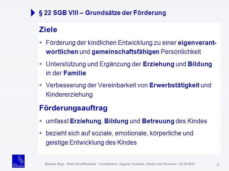 Martina Kipp Kreis Nordfriesland Fachbereich Jugend, Soziales, Arbeit und Senioren 07.02.2013 8 § 22 SGB VIII – Grundsätze der Förderung Ziele Förderu
