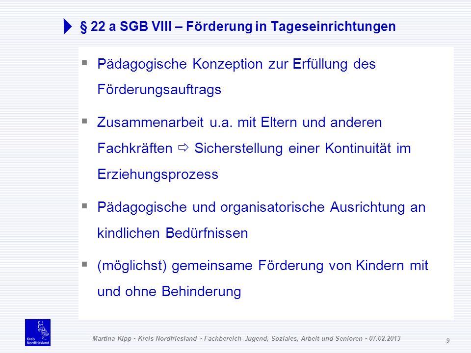 Martina Kipp Kreis Nordfriesland Fachbereich Jugend, Soziales, Arbeit und Senioren 07.02.2013 9 § 22 a SGB VIII – Förderung in Tageseinrichtungen Päda
