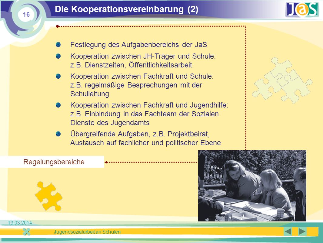 16 Jugendsozialarbeit an Schulen 13.03.2014 Die Kooperationsvereinbarung (2) Festlegung des Aufgabenbereichs der JaS Kooperation zwischen JH-Träger und Schule: z.B.