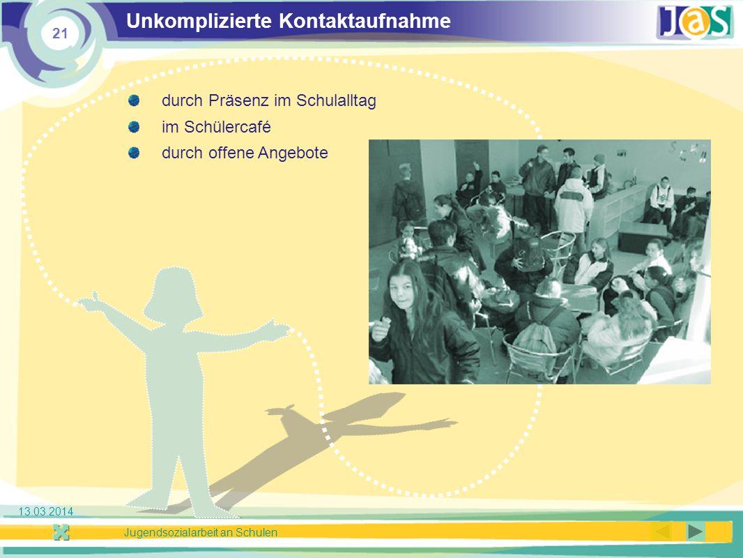 21 Jugendsozialarbeit an Schulen 13.03.2014 Unkomplizierte Kontaktaufnahme durch Präsenz im Schulalltag im Schülercafé durch offene Angebote