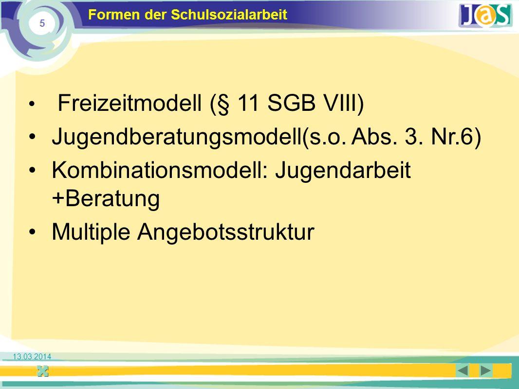 5 Jugendsozialarbeit an Schulen 13.03.2014 Formen der Schulsozialarbeit Freizeitmodell (§ 11 SGB VIII) Jugendberatungsmodell(s.o.