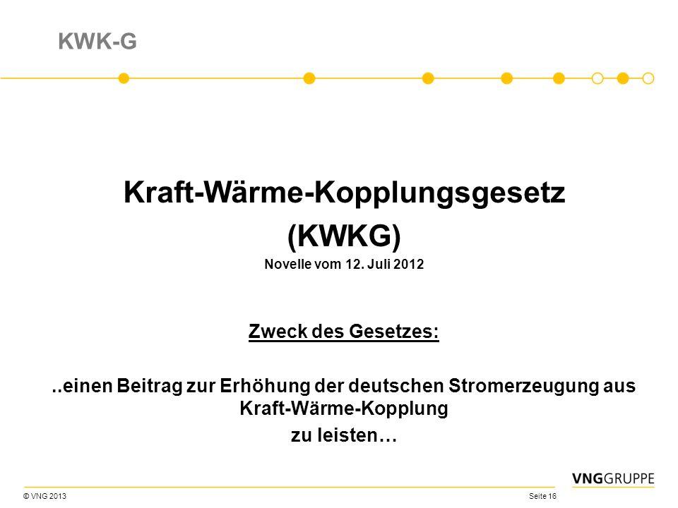 © VNG 2013 Seite 16 KWK-G Kraft-Wärme-Kopplungsgesetz (KWKG) Novelle vom 12. Juli 2012 Zweck des Gesetzes:..einen Beitrag zur Erhöhung der deutschen S