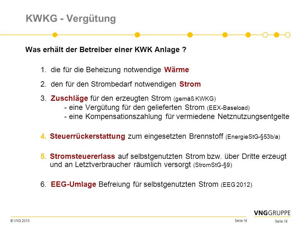 © VNG 2013 Seite 18 KWKG - Vergütung Was erhält der Betreiber einer KWK Anlage ? 1. die für die Beheizung notwendige Wärme 2. den für den Strombedarf
