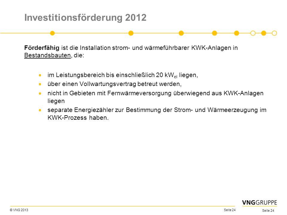 © VNG 2013 Seite 24 Investitionsförderung 2012 Förderfähig ist die Installation strom- und wärmeführbarer KWK-Anlagen in Bestandsbauten, die: im Leist