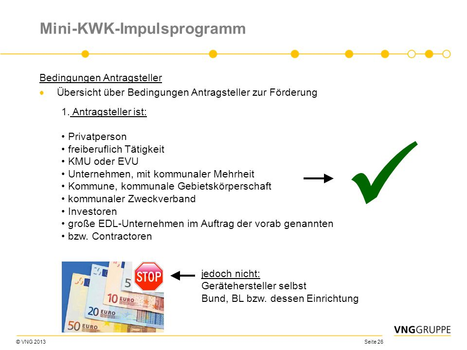 © VNG 2013 Seite 26 Mini-KWK-Impulsprogramm Bedingungen Antragsteller Übersicht über Bedingungen Antragsteller zur Förderung 1. Antragsteller ist: Pri