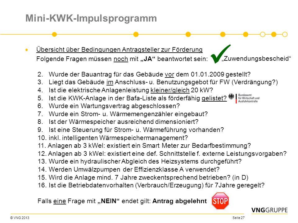 © VNG 2013 Seite 27 Mini-KWK-Impulsprogramm Übersicht über Bedingungen Antragsteller zur Förderung Folgende Fragen müssen noch mit JA beantwortet sein