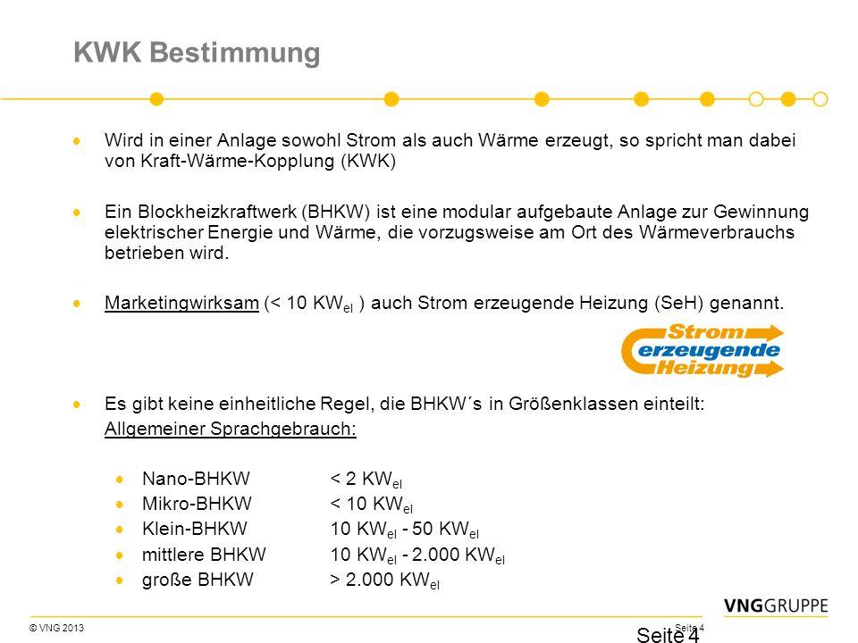 © VNG 2013 Seite 4 KWK Bestimmung Wird in einer Anlage sowohl Strom als auch Wärme erzeugt, so spricht man dabei von Kraft-Wärme-Kopplung (KWK) Ein Bl