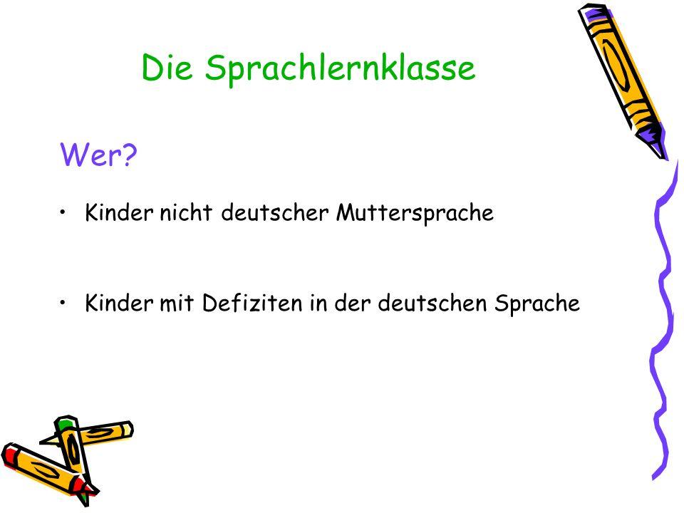 Die Sprachlernklasse Wer? Kinder nicht deutscher Muttersprache Kinder mit Defiziten in der deutschen Sprache