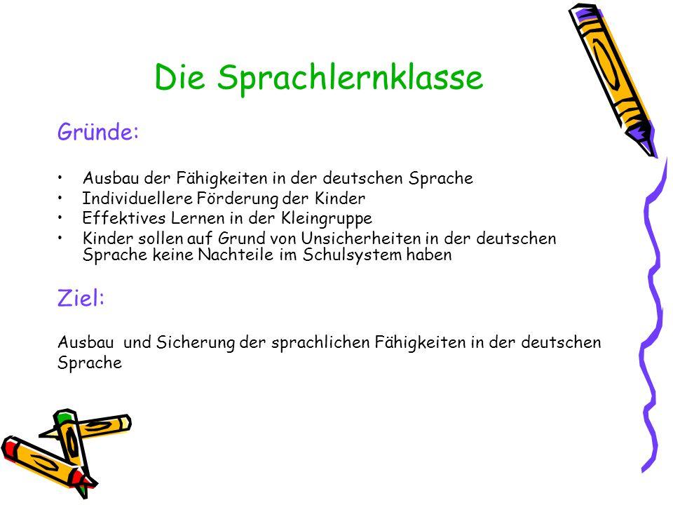 Die Sprachlernklasse Gründe: Ausbau der Fähigkeiten in der deutschen Sprache Individuellere Förderung der Kinder Effektives Lernen in der Kleingruppe Kinder sollen auf Grund von Unsicherheiten in der deutschen Sprache keine Nachteile im Schulsystem haben Ziel: Ausbau und Sicherung der sprachlichen Fähigkeiten in der deutschen Sprache