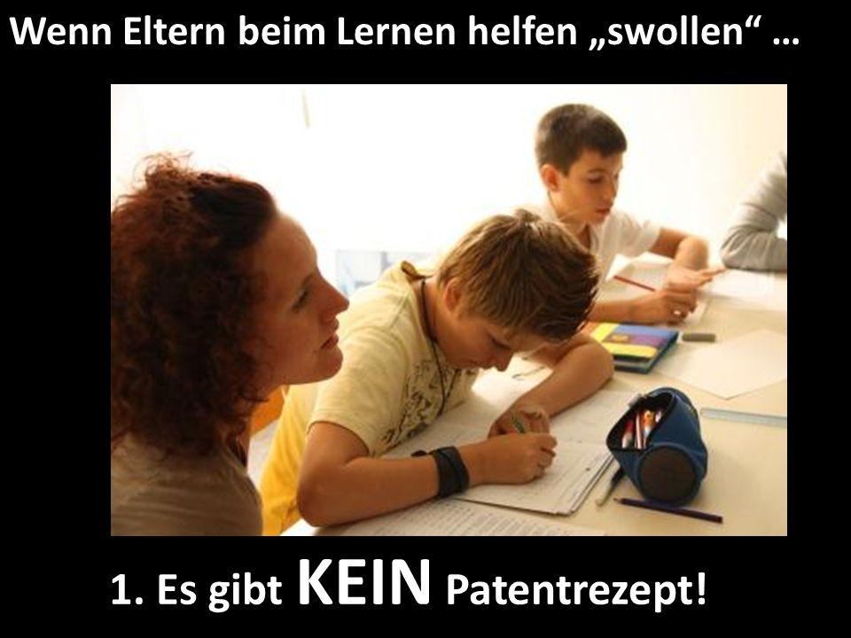 Wenn Eltern beim Lernen helfen swollen … 1. Es gibt KEIN Patentrezept!