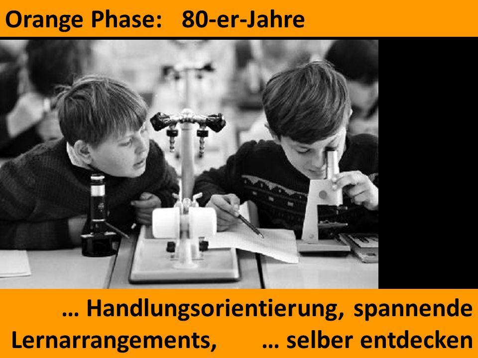 Orange Phase: 80-er-Jahre … Handlungsorientierung, spannende Lernarrangements, … selber entdecken