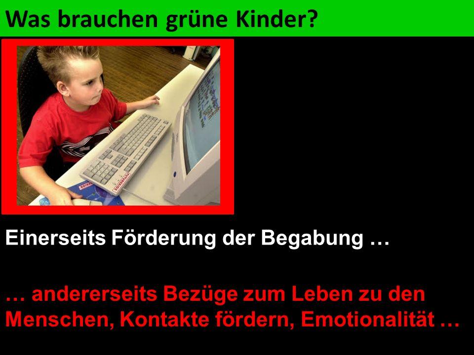 … andererseits Bezüge zum Leben zu den Menschen, Kontakte fördern, Emotionalität … Was brauchen grüne Kinder? Einerseits Förderung der Begabung …