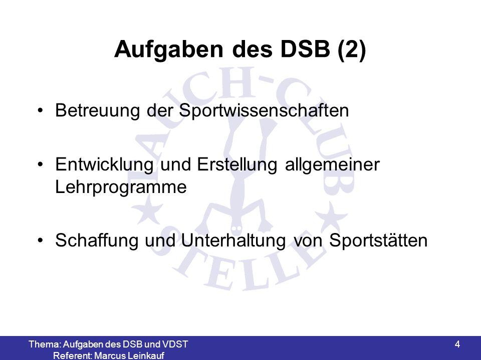 Thema: Aufgaben des DSB und VDST Referent: Marcus Leinkauf 4 Aufgaben des DSB (2) Betreuung der Sportwissenschaften Entwicklung und Erstellung allgemeiner Lehrprogramme Schaffung und Unterhaltung von Sportstätten