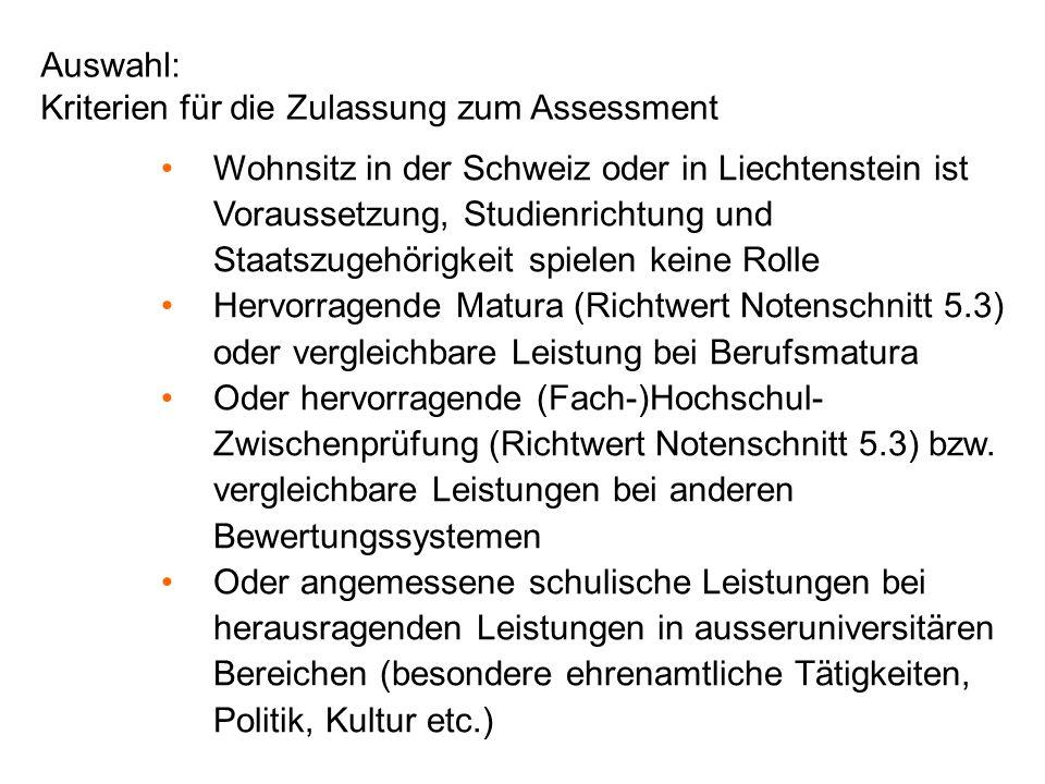 Auswahl: Kriterien für die Zulassung zum Assessment Wohnsitz in der Schweiz oder in Liechtenstein ist Voraussetzung, Studienrichtung und Staatszugehörigkeit spielen keine Rolle Hervorragende Matura (Richtwert Notenschnitt 5.3) oder vergleichbare Leistung bei Berufsmatura Oder hervorragende (Fach-)Hochschul- Zwischenprüfung (Richtwert Notenschnitt 5.3) bzw.