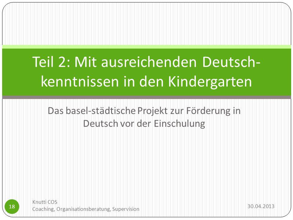 Das basel-städtische Projekt zur Förderung in Deutsch vor der Einschulung 30.04.2013 Knutti COS Coaching, Organisationsberatung, Supervision 18 Teil 2